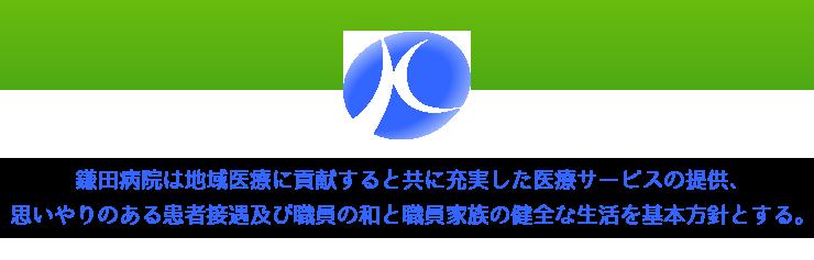 鎌田病院は地域医療に貢献すると共に充実した医療サービスの提供、思いやりのある患者接遇及び職員の和と職員家族の健全な生活を基本方針とする。